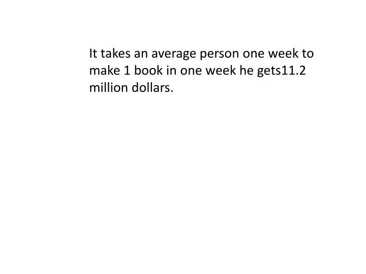 It takes an average person one week to make 1 book in one week he gets11.2