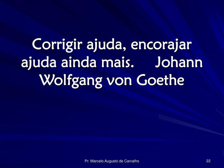 Corrigir ajuda, encorajar ajuda ainda mais.Johann Wolfgang von Goethe
