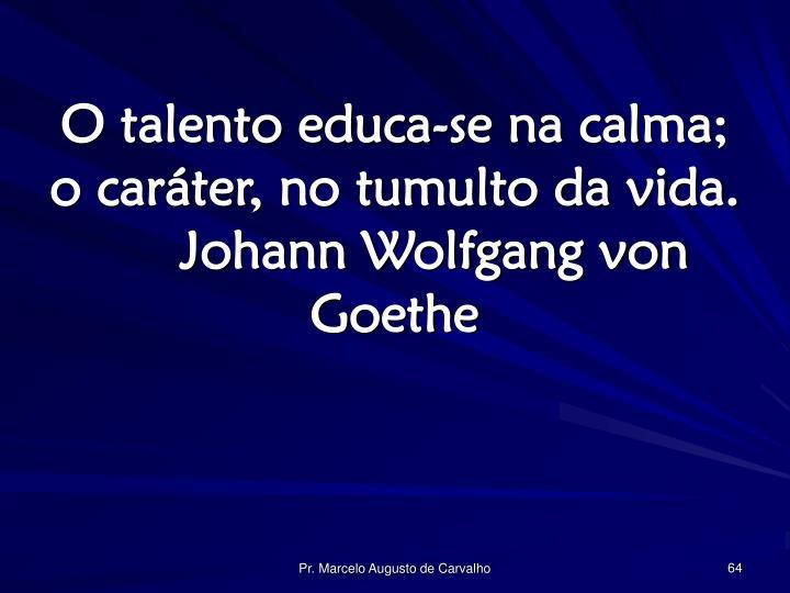 O talento educa-se na calma; o caráter, no tumulto da vida.Johann Wolfgang von Goethe
