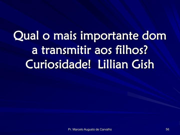Qual o mais importante dom a transmitir aos filhos? Curiosidade!Lillian Gish
