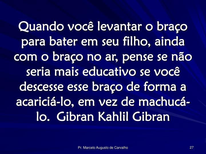 Quando você levantar o braço para bater em seu filho, ainda com o braço no ar, pense se não seria mais educativo se você descesse esse braço de forma a acariciá-lo, em vez de machucá-lo.Gibran Kahlil Gibran
