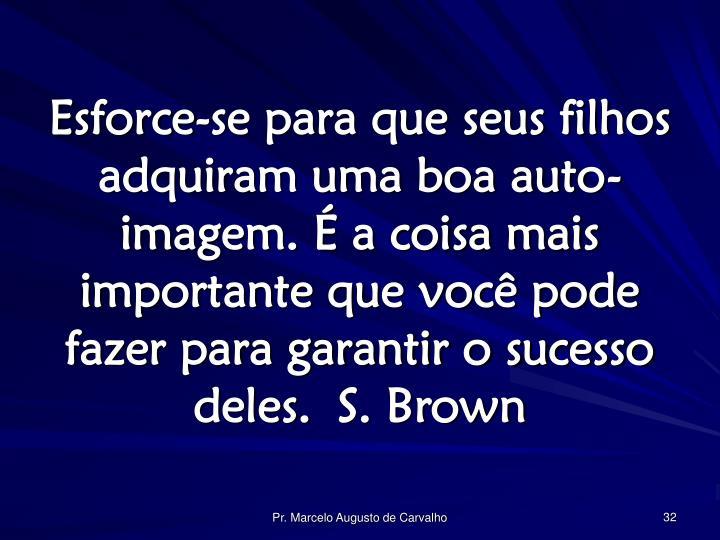 Esforce-se para que seus filhos adquiram uma boa auto-imagem. É a coisa mais importante que você pode fazer para garantir o sucesso deles.S. Brown