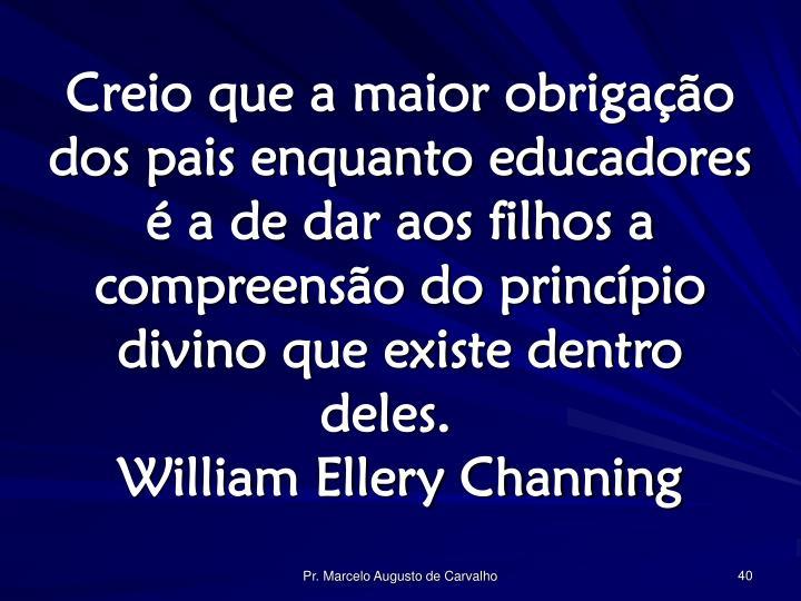 Creio que a maior obrigação dos pais enquanto educadores é a de dar aos filhos a compreensão do princípio divino que existe dentro deles.