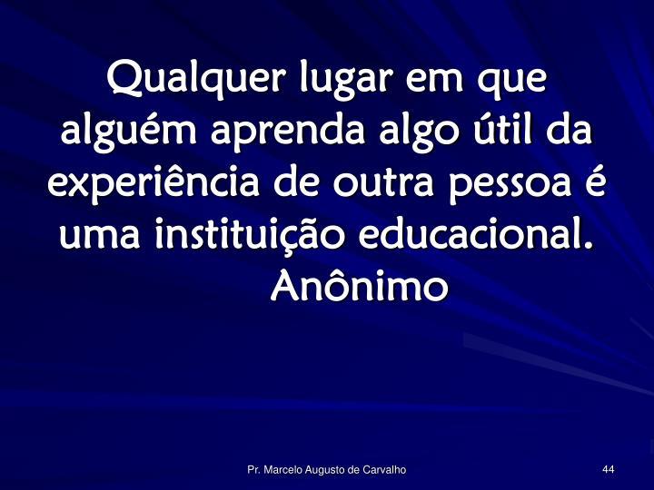 Qualquer lugar em que alguém aprenda algo útil da experiência de outra pessoa é uma instituição educacional.Anônimo