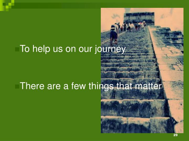 To help us on our journey