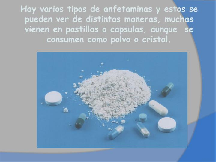 Hay varios tipos de anfetaminas y estos se pueden ver de distintas maneras, muchas vienen en pastillas o capsulas, aunque  se consumen como polvo o cristal.