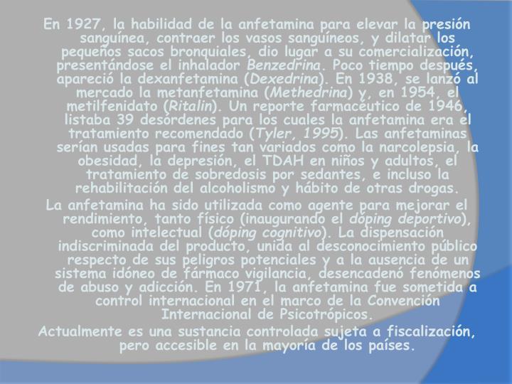 En 1927, la habilidad de la anfetamina para elevar la presión sanguínea, contraer los vasos sanguíneos, y dilatar los pequeños sacos bronquiales, dio lugar a su comercialización, presentándose el inhalador