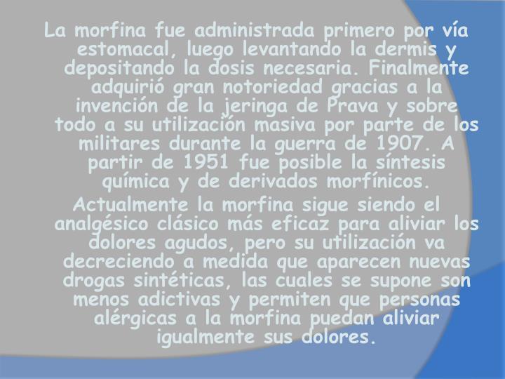 La morfina fue administrada primero por vía estomacal, luego levantando la dermis y depositando la dosis necesaria. Finalmente adquirió gran notoriedad gracias a la invención de la jeringa de Prava y sobre todo a su utilización masiva por parte de los militares durante la guerra de 1907. A partir de 1951 fue posible la síntesis química y de derivados morfínicos.