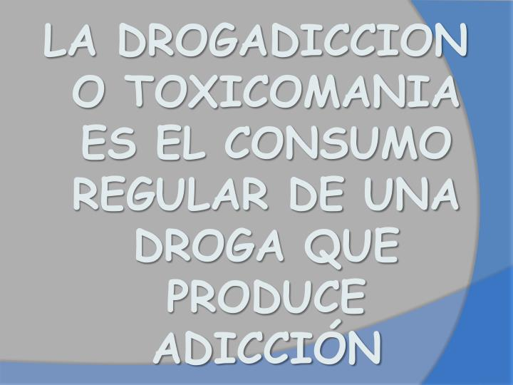 LA DROGADICCION O TOXICOMANIA ES EL CONSUMO REGULAR DE UNA DROGA QUE PRODUCE  ADICCIÓN
