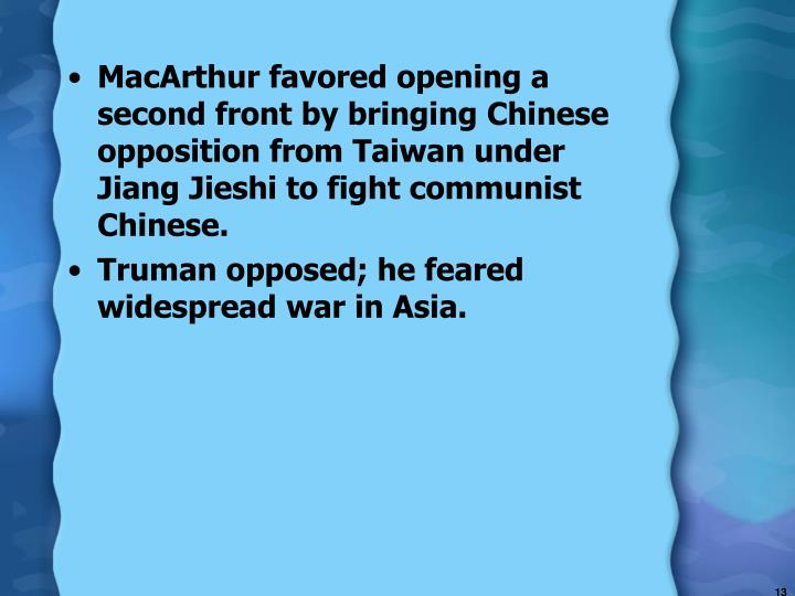 MacArthur favored opening a second front by bringing Chinese opposition from Taiwan under Jiang Jieshi to fight communist Chinese.