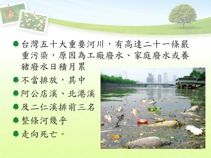 台灣五十大重要河川,有高達二十一條嚴重污染,原因為工廠廢水、家庭廢水或養豬廢水日積月累