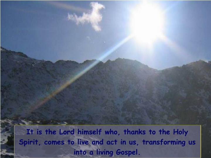 It is the Lord himself who, thanks to the Holy Spirit, comes to live and act in us, transforming us into a living Gospel.