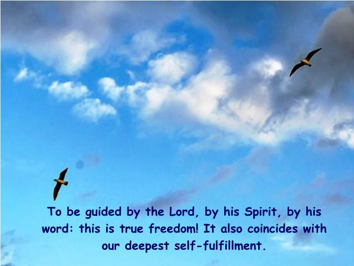To be guided by the Lord, by his Spirit, by his word: this is true freedom! It also coincides with our deepest self-fulfillment.