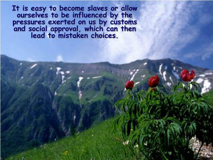 It is easy to become slaves or allow ourselves to be influenced by the pressures exerted on us by customs and social approval, which can then lead to mistaken choices.