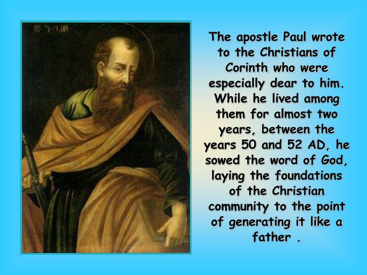 The apostle Paul wrote to the Christians of Corinth who were especially dear to him. While he lived among them for almost two years, between the years 50 and 52 AD, he sowed the word of God, laying the foundations of the Christian community to the point of generating it like a father