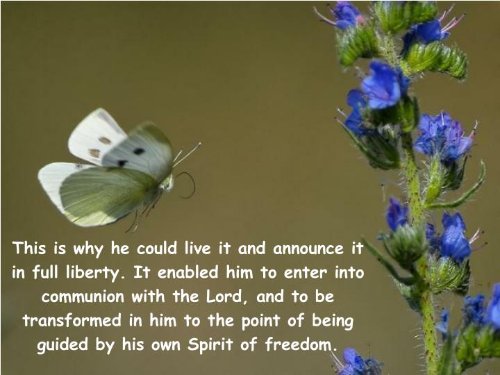 This is why he could live it and announce it in full liberty. It enabled him to enter into communion with the Lord, and to be transformed in him to the point of being guided by his own Spirit of freedom.
