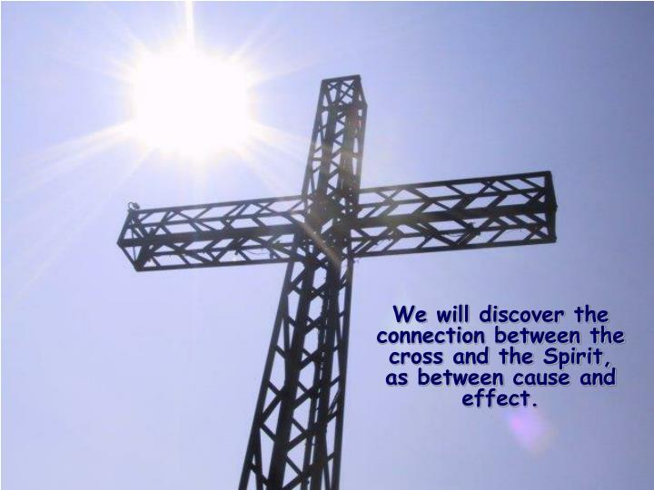 We will discover the connection between the cross and the Spirit, as between cause and effect.