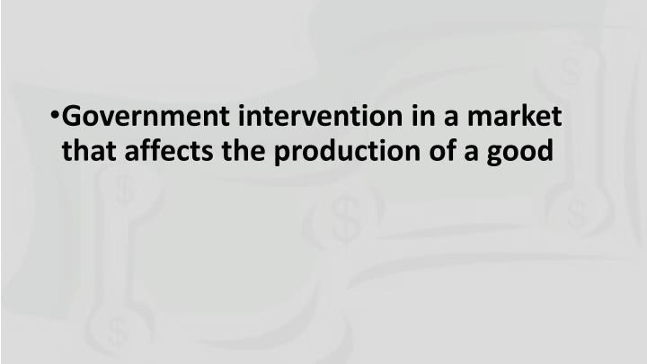 Government intervention in a market that affects the production of a good