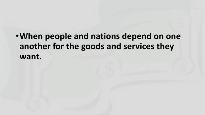 When people and nations depend on one another for the goods and services they want.