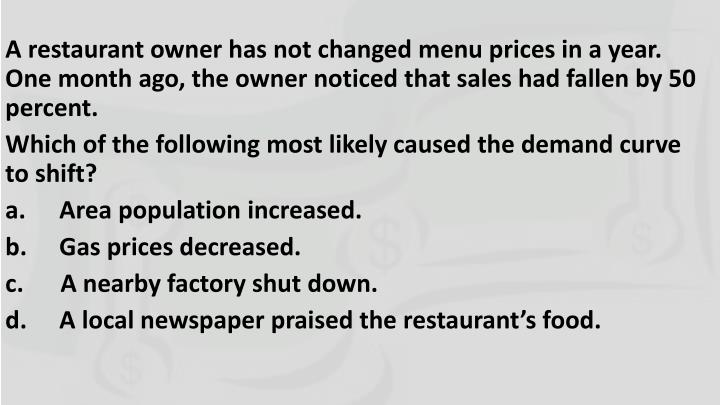 A restaurant owner has not changed menu prices in a year. One month ago, the owner noticed that sales had fallen by 50 percent.