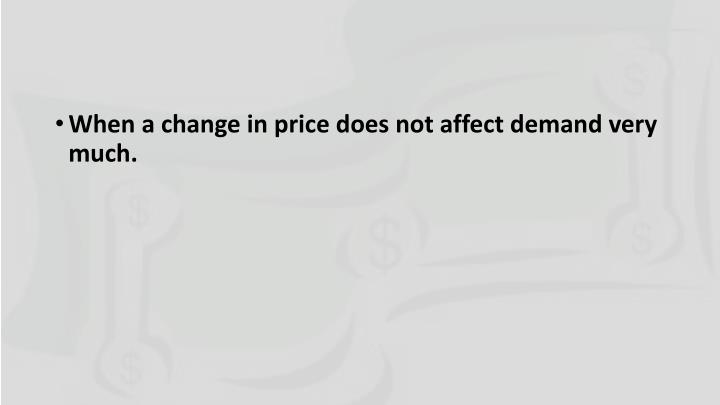 When a change in price does not affect demand very much.