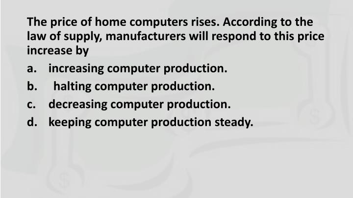 The price of home computers rises. According to the law of supply