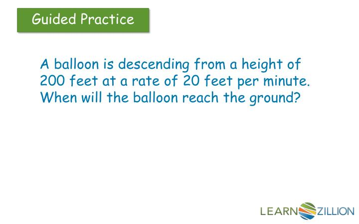 A balloon is descending from a height of 200 feet at a rate of 20 feet per minute.  When will the balloon reach the ground?