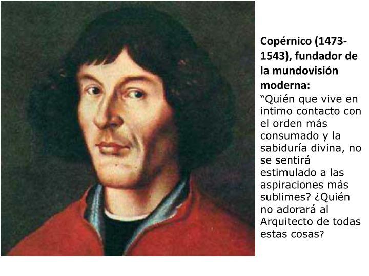 Copérnico (1473- 1543), fundador de la mundovisión moderna: