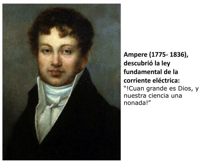 Ampere (1775- 1836), descubrió la ley fundamental de la corriente eléctrica: