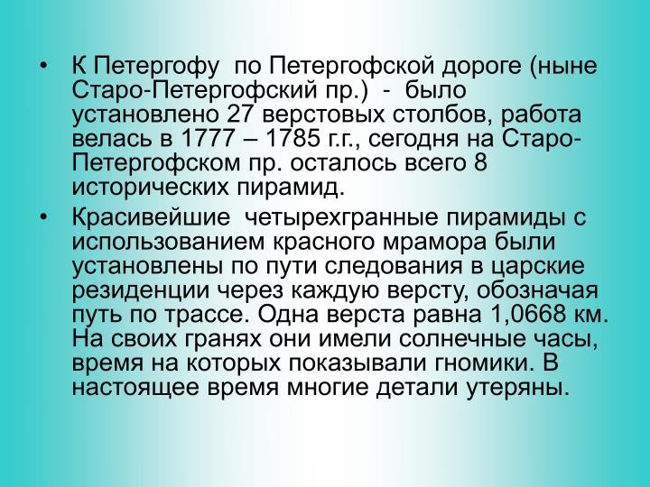 К Петергофу  по Петергофской дороге (ныне Старо-Петергофский пр.)  -  было установлено 27 верстовых столбов, работа велась в 1777 – 1785 г.г., сегодня на Старо-Петергофском пр. осталось всего 8 исторических пирамид.
