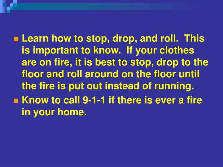 Learn how to stop, drop, and roll.  This is important to know.  If your clothes are on fire, it is best to stop, drop to the floor and roll around on the floor until the fire is put out instead of running.