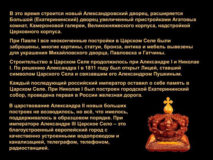 В это время строится новый Александровский дворец, расширяется Большой (Екатерининский) дворец увеличенный пристройками Агатовых комнат,