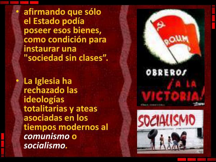 """afirmando que sólo el Estado podía poseer esos bienes, como condición para instaurar una """"sociedad sin clases""""."""