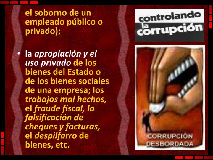 el soborno de un empleado público o privado);