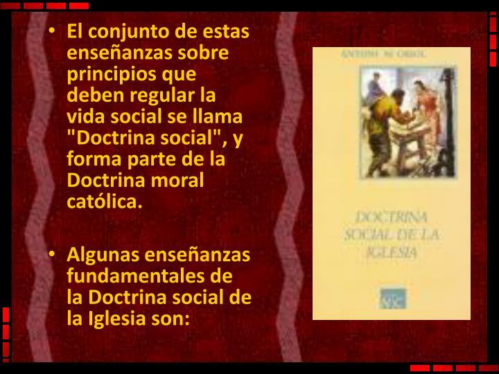 """El conjunto de estas enseñanzas sobre principios que deben regular la vida social se llama """"Doctrina social"""", y forma parte de la Doctrina moral católica."""