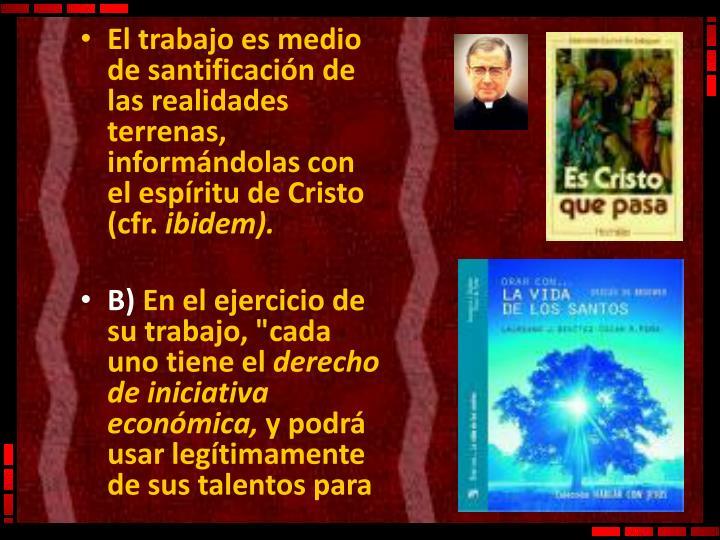 El trabajo es medio de santificación de las realidades terrenas, informándolas con el espíritu de Cristo (cfr.