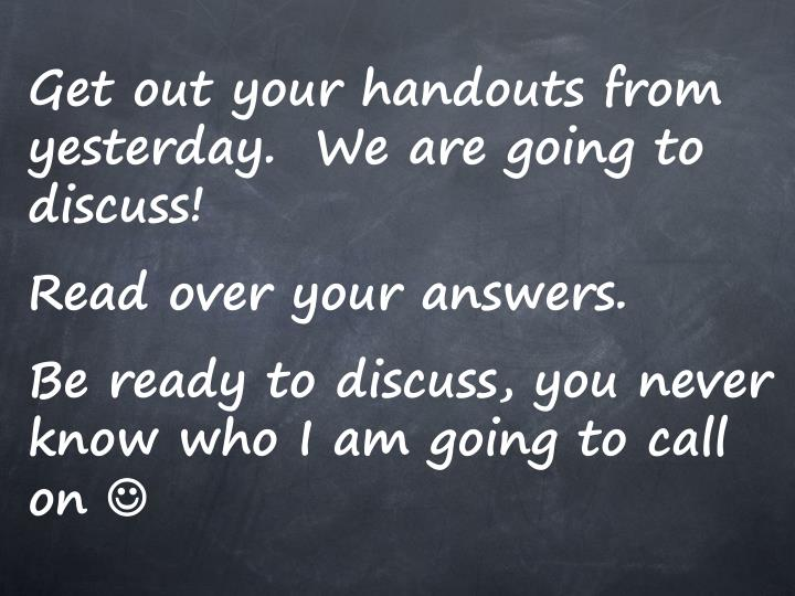 Get out your handouts from yesterday.  We are going to discuss!