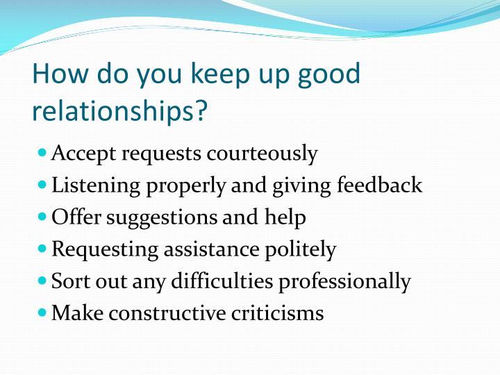 How do you keep up good relationships?
