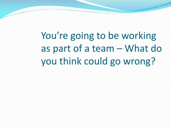 You're going to be working as part of a team – What do you think could go wrong?