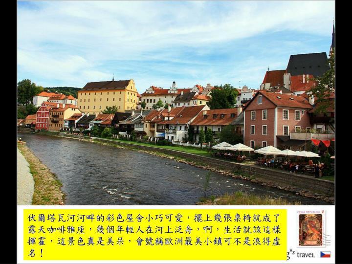 伏爾塔瓦河河畔的彩色屋舍小巧可愛,擺上幾張桌椅就成了露天咖啡雅座,幾個年輕人在河上泛舟,啊,生活就該這樣揮霍,這景色真是美呆,會號稱歐洲最美小鎮可不是浪得虛名!
