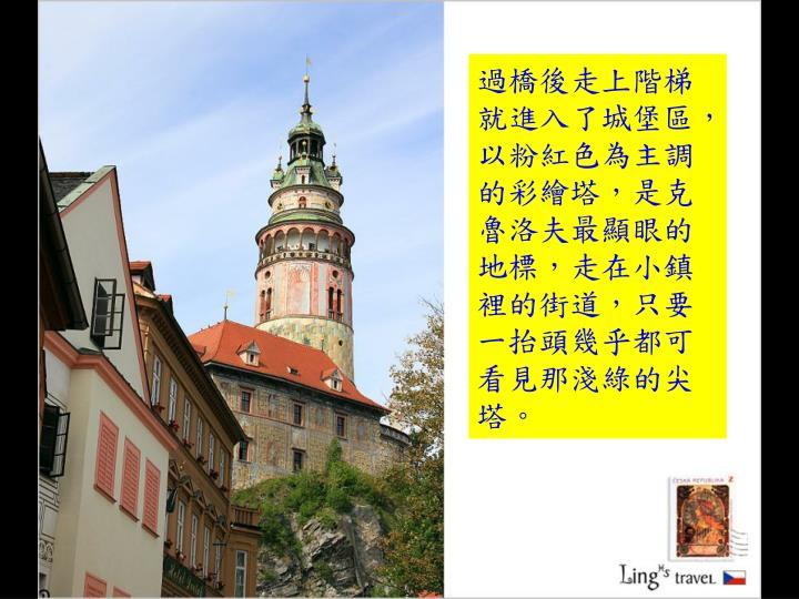 過橋後走上階梯就進入了城堡區,以粉紅色為主調的彩繪塔,是克魯洛夫最顯眼的地標,走在小鎮裡的街道,只要一抬頭幾乎都可看見那淺綠的尖塔。