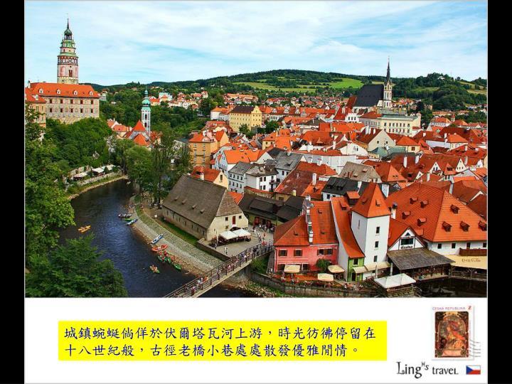 城鎮蜿蜒倘佯於伏爾塔瓦河上游,時光彷彿停留在十八世紀般,古徑老橋小巷處處散發優雅閒情。