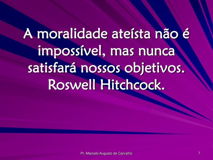 A moralidade ateísta não é impossível, mas nunca satisfará nossos objetivos. Roswell Hitchcock.