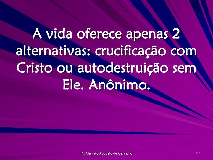 A vida oferece apenas 2 alternativas: crucificação com Cristo ou autodestruição sem Ele. Anônimo.