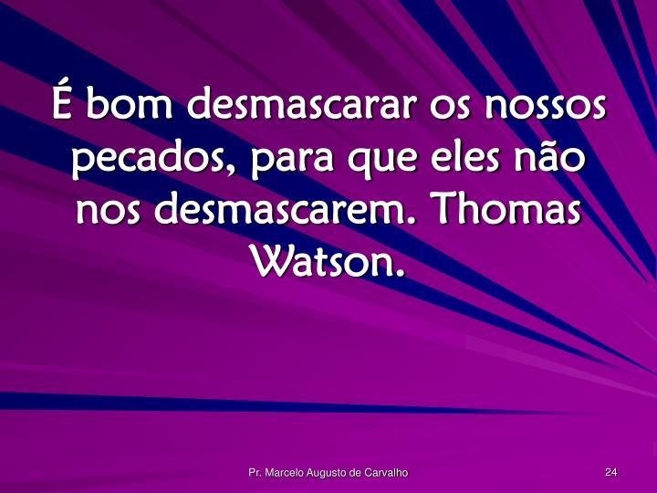 É bom desmascarar os nossos pecados, para que eles não nos desmascarem. Thomas Watson.