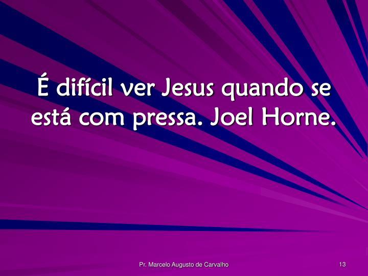 É difícil ver Jesus quando se está com pressa. Joel Horne.