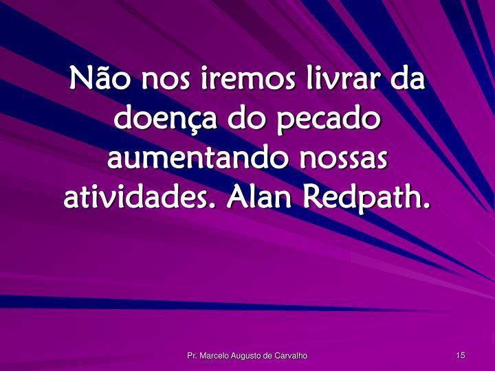 Não nos iremos livrar da doença do pecado aumentando nossas atividades. Alan Redpath.