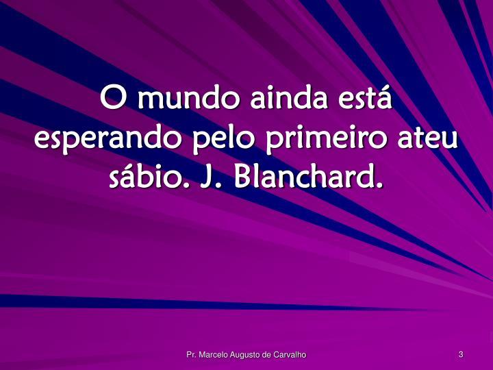 O mundo ainda está esperando pelo primeiro ateu sábio. J. Blanchard.