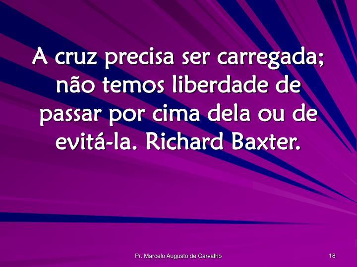 A cruz precisa ser carregada; não temos liberdade de passar por cima dela ou de evitá-la. Richard Baxter.