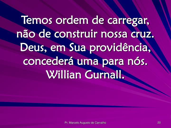 Temos ordem de carregar, não de construir nossa cruz. Deus, em Sua providência, concederá uma para nós. Willian Gurnall.